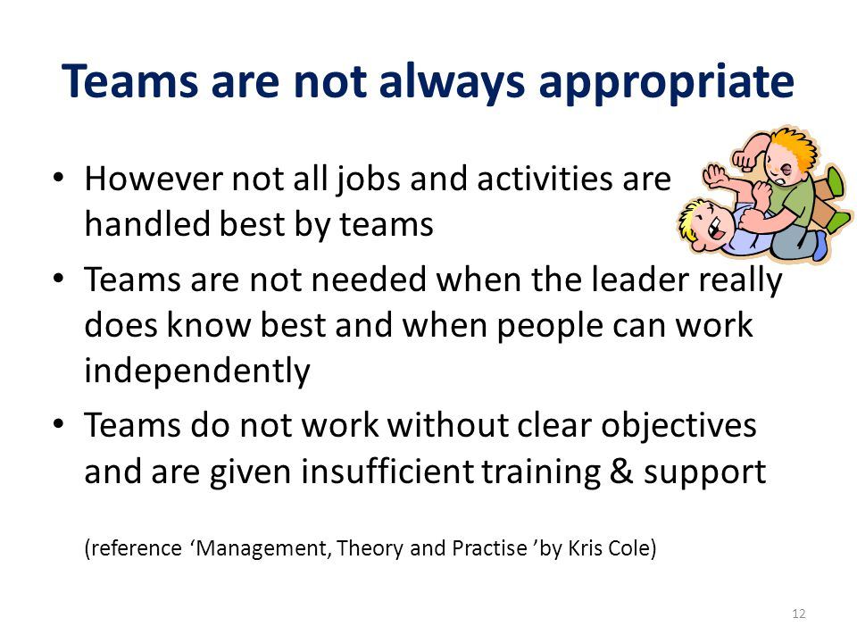 Teams are not always appropriate However not all jobs and activities are handled best by teams Teams are not needed when the leader really does know b