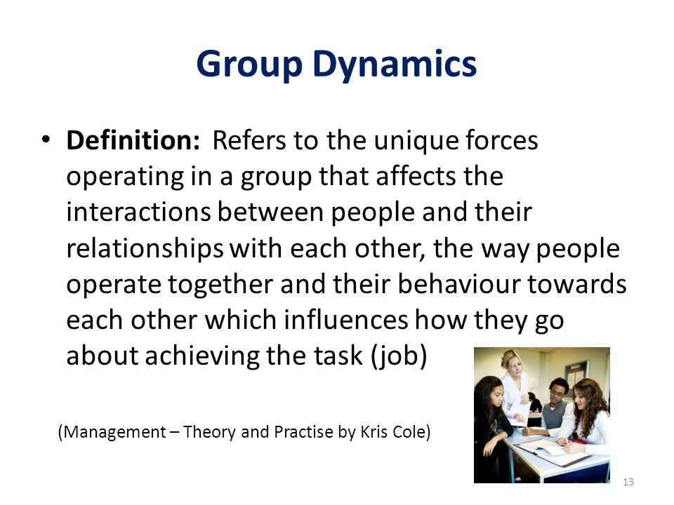 Group Dynamics Definition: Refers to the unique forces operating in a group that affects the interactions between people and their relationships with
