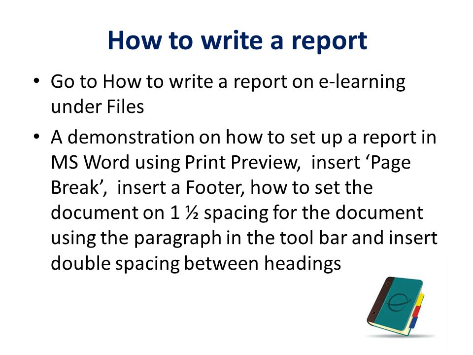 How to write a report Go to How to write a report on e-learning under Files A demonstration on how to set up a report in MS Word using Print Preview,