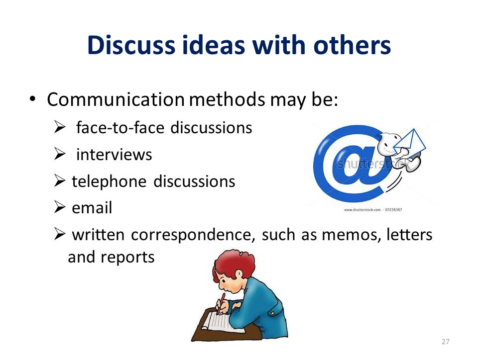 Discuss ideas with others Communication methods may be:  face-to-face discussions  interviews  telephone discussions  email  written corresponden