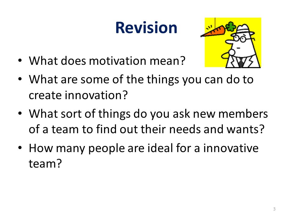 Revision What does motivation mean? What are some of the things you can do to create innovation? What sort of things do you ask new members of a team