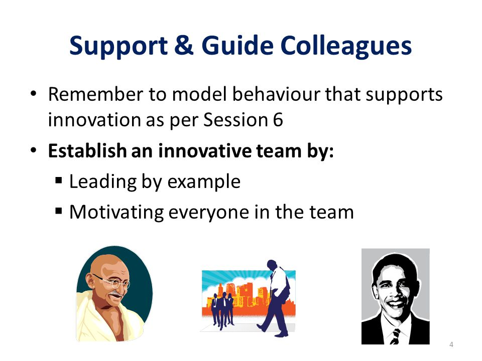 Support & Guide Colleagues Remember to model behaviour that supports innovation as per Session 6 Establish an innovative team by:  Leading by example