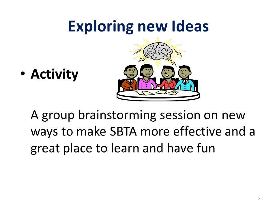 Exploring new Ideas Activity A group brainstorming session on new ways to make SBTA more effective and a great place to learn and have fun 8