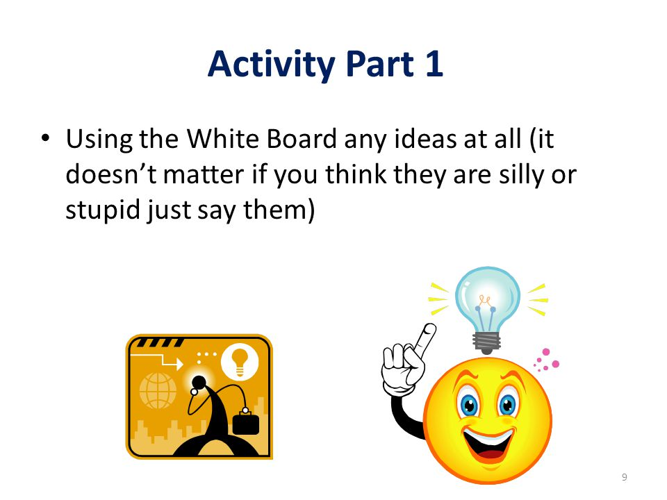 Activity Continued Part 2: Challenge and question these ideas and concepts to test them Part 3: We want to end up with the best 3 ideas Part 4: How can we make these ideas work.