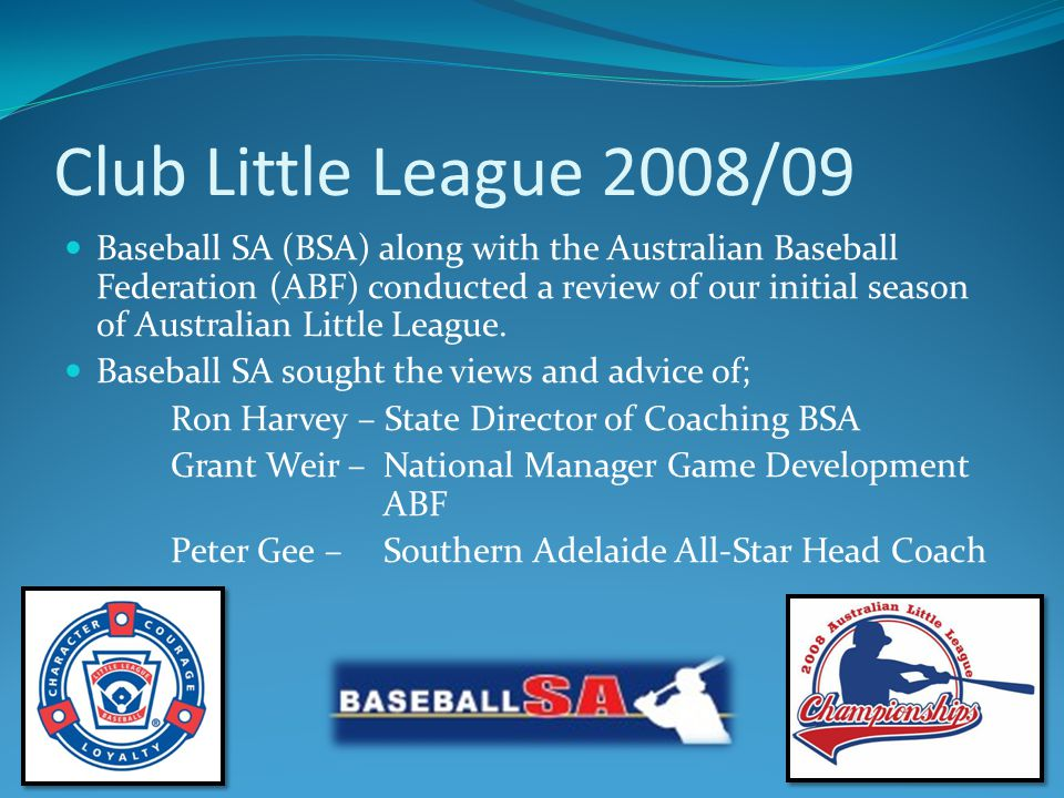 Club Little League 2008/09 Based on these discussions and his experience at coaching this grade for the past 4 seasons Paul Chandler – Baseball SA Development Manager put forward a number of recommendations to the Board of Baseball SA for implementation this coming season – 2008/2009