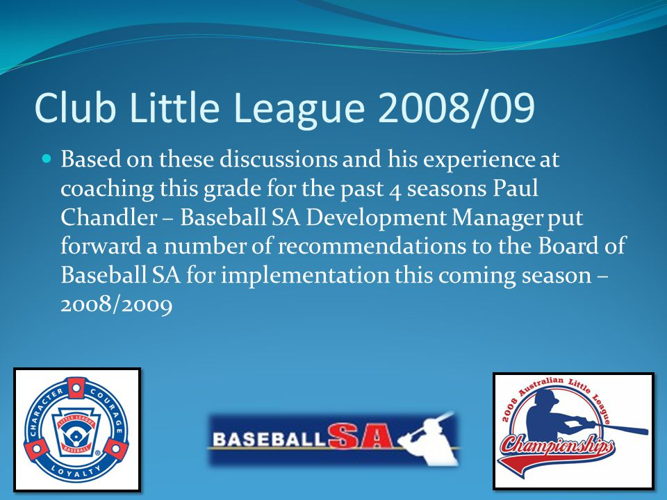Baseball SA Little League State Championships Proposal for 2009/10 Baseball SA to actively support the Eyre & Yorke Peninsula with a view to have a team from this region compete in Little League State Championships in season 2009/10 (Team selected from Pt Lincoln, Whyalla, Port Augusta & Port Pire)