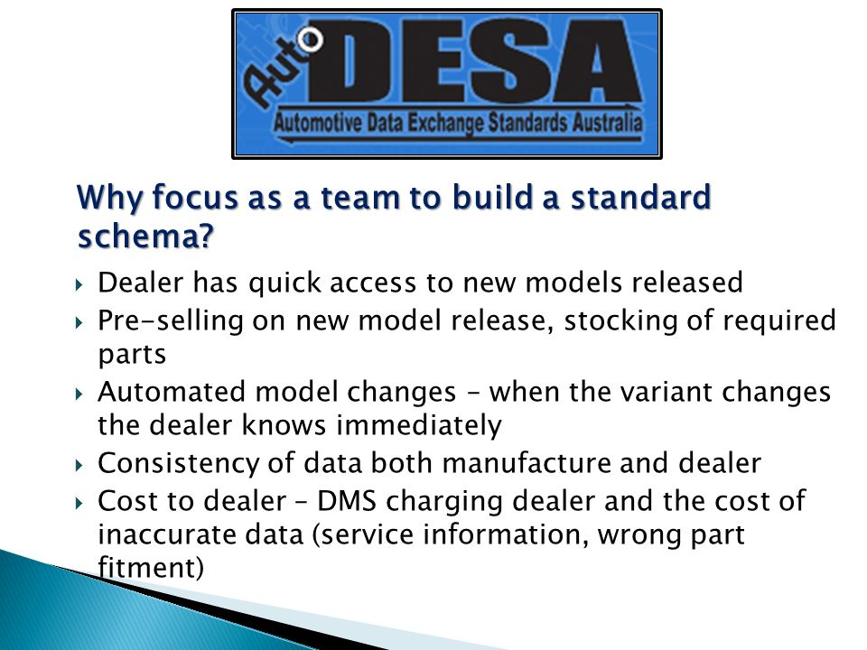  Dealer has quick access to new models released  Pre-selling on new model release, stocking of required parts  Automated model changes – when the variant changes the dealer knows immediately  Consistency of data both manufacture and dealer  Cost to dealer – DMS charging dealer and the cost of inaccurate data (service information, wrong part fitment) Why focus as a team to build a standard schema?
