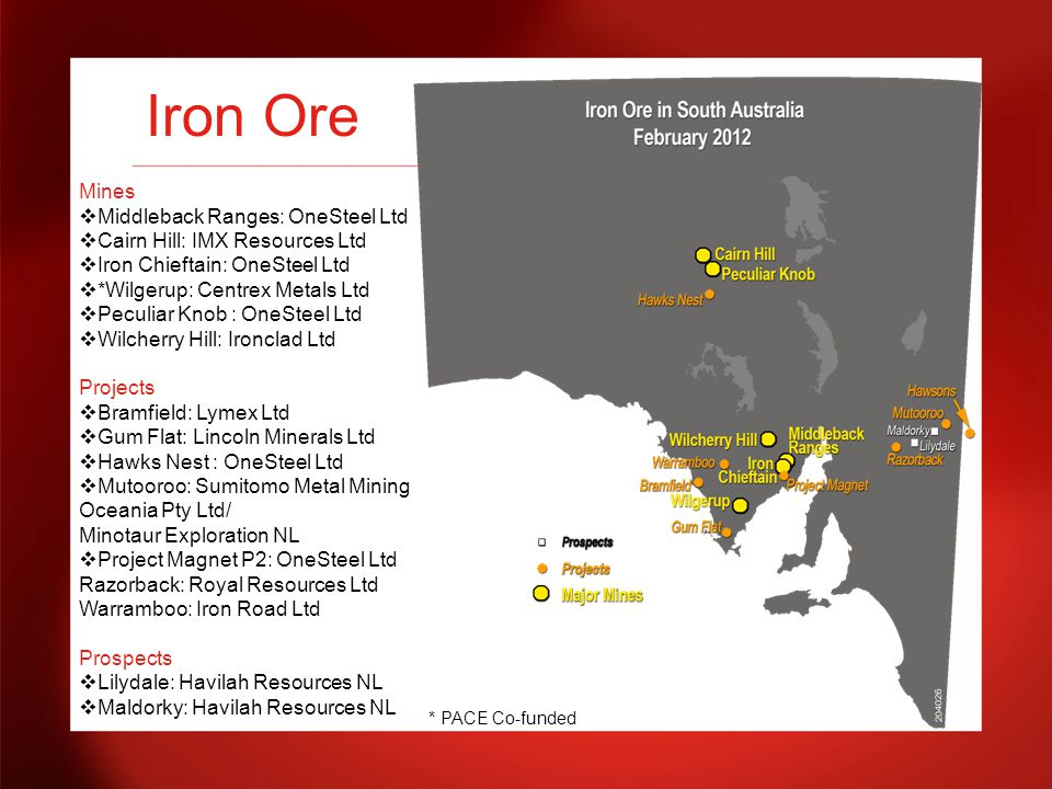 Iron Ore Mines  Middleback Ranges: OneSteel Ltd  Cairn Hill: IMX Resources Ltd  Iron Chieftain: OneSteel Ltd  *Wilgerup: Centrex Metals Ltd  Peculiar Knob : OneSteel Ltd  Wilcherry Hill: Ironclad Ltd Projects  Bramfield: Lymex Ltd  Gum Flat: Lincoln Minerals Ltd  Hawks Nest : OneSteel Ltd  Mutooroo: Sumitomo Metal Mining Oceania Pty Ltd/ Minotaur Exploration NL  Project Magnet P2: OneSteel Ltd Razorback: Royal Resources Ltd Warramboo: Iron Road Ltd Prospects  Lilydale: Havilah Resources NL  Maldorky: Havilah Resources NL * PACE Co-funded