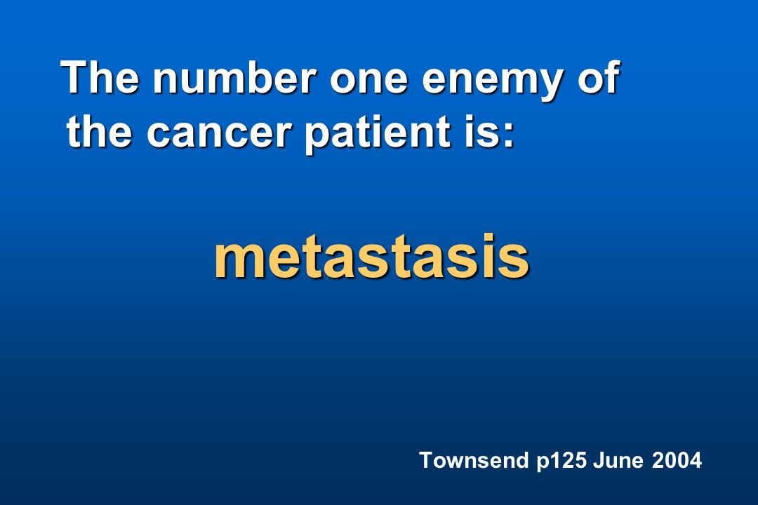The number one enemy of the cancer patient is: the cancer patient is: metastasis Townsend p125 June 2004