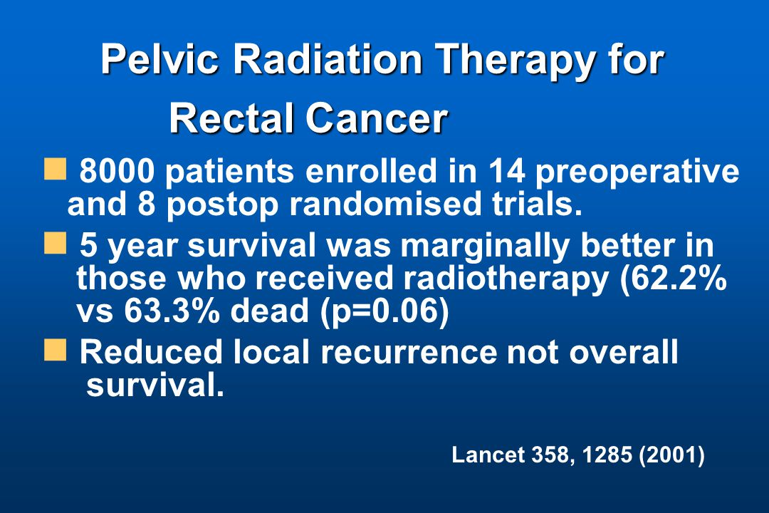 Pelvic Radiation Therapy for Rectal Cancer Pelvic Radiation Therapy for Rectal Cancer 8000 patients enrolled in 14 preoperative and 8 postop randomised trials.