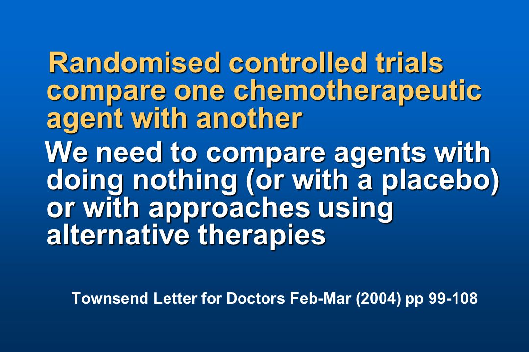 Randomised controlled trials compare one chemotherapeutic agent with another We need to compare agents with doing nothing (or with a placebo) or with approaches using alternative therapies We need to compare agents with doing nothing (or with a placebo) or with approaches using alternative therapies Townsend Letter for Doctors Feb-Mar (2004) pp 99-108