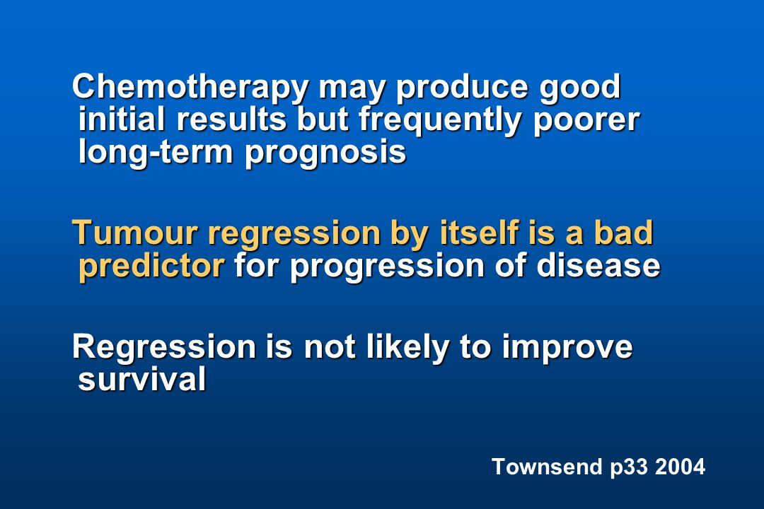Chemotherapy may produce good initial results but frequently poorer long-term prognosis Chemotherapy may produce good initial results but frequently poorer long-term prognosis Tumour regression by itself is a bad predictor for progression of disease Regression is not likely to improve survival Regression is not likely to improve survival Townsend p33 2004