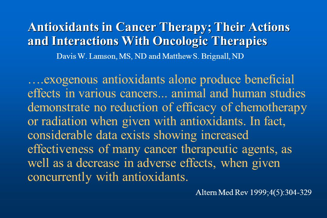 Antioxidants in Cancer Therapy; Their Actions and Interactions With Oncologic Therapies Antioxidants in Cancer Therapy; Their Actions and Interactions With Oncologic Therapies Davis W.