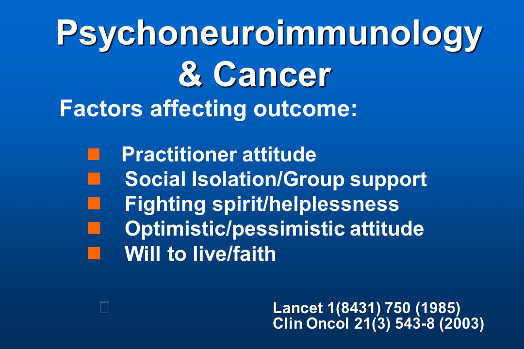 Psychoneuroimmunology & Cancer Psychoneuroimmunology & Cancer Factors affecting outcome: Practitioner attitude Social Isolation/Group support Fighting spirit/helplessness Optimistic/pessimistic attitude Will to live/faith Lancet 1(8431) 750 (1985) Clin Oncol 21(3) 543-8 (2003)