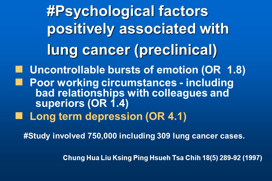 #Psychological factors positively associated with lung cancer (preclinical) Uncontrollable bursts of emotion (OR 1.8) Poor working circumstances - including bad relationships with colleagues and superiors (OR 1.4) Long term depression (OR 4.1) #Study involved 750,000 including 309 lung cancer cases.