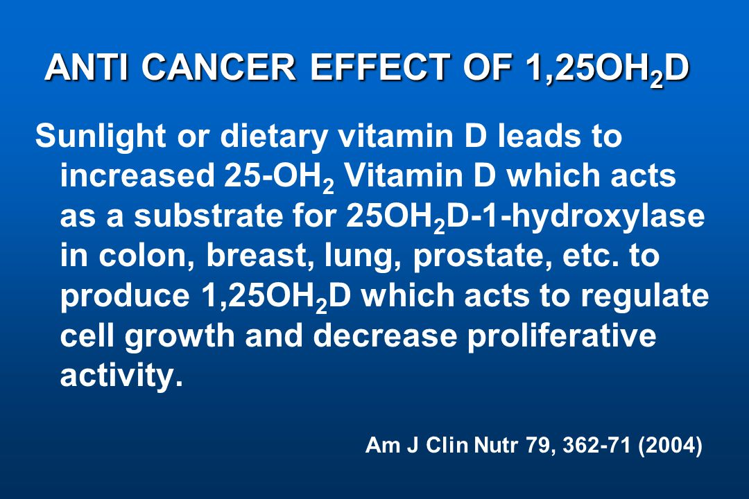 ANTI CANCER EFFECT OF 1,25OH 2 D ANTI CANCER EFFECT OF 1,25OH 2 D Sunlight or dietary vitamin D leads to increased 25-OH 2 Vitamin D which acts as a substrate for 25OH 2 D-1-hydroxylase in colon, breast, lung, prostate, etc.