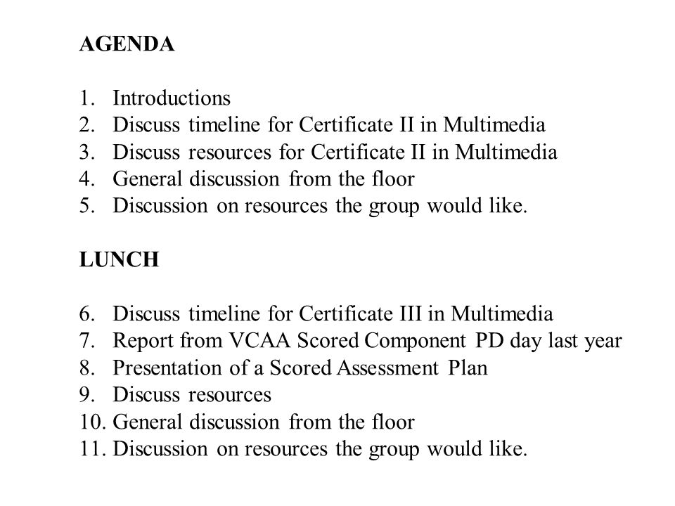 AGENDA 1.Introductions 2.Discuss timeline for Certificate II in Multimedia 3.Discuss resources for Certificate II in Multimedia 4.General discussion from the floor 5.Discussion on resources the group would like.