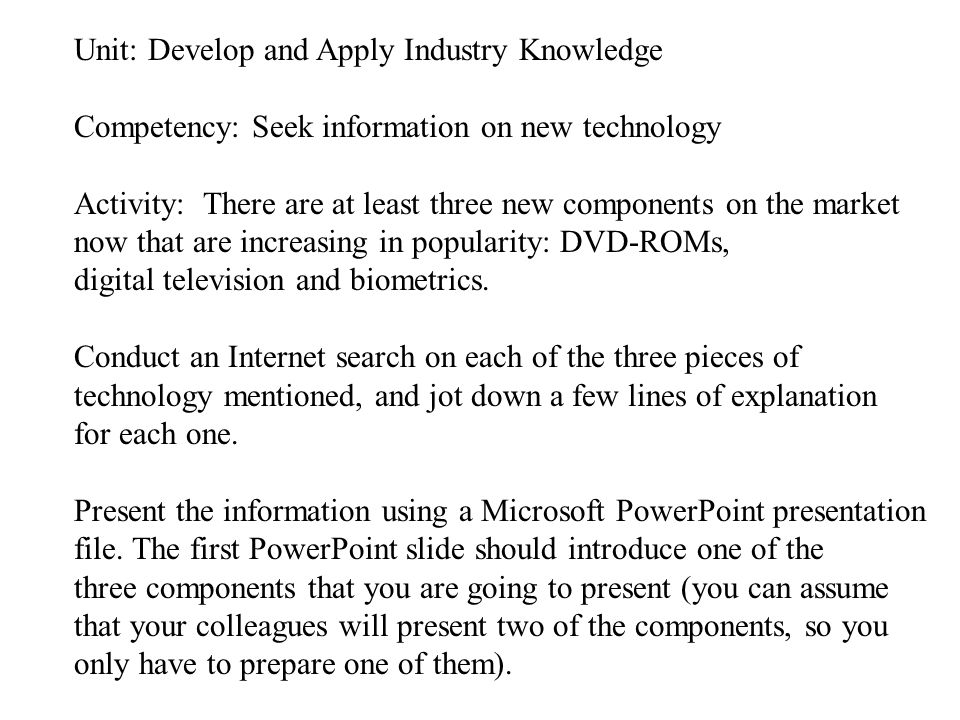 Unit: Develop and Apply Industry Knowledge Competency: Seek information on new technology Activity: There are at least three new components on the market now that are increasing in popularity: DVD-ROMs, digital television and biometrics.