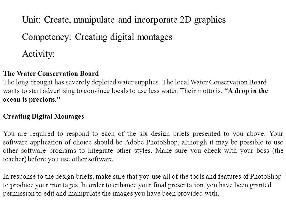Unit: Create, manipulate and incorporate 2D graphics Competency: Creating digital montages Activity: The Water Conservation Board The long drought has severely depleted water supplies.