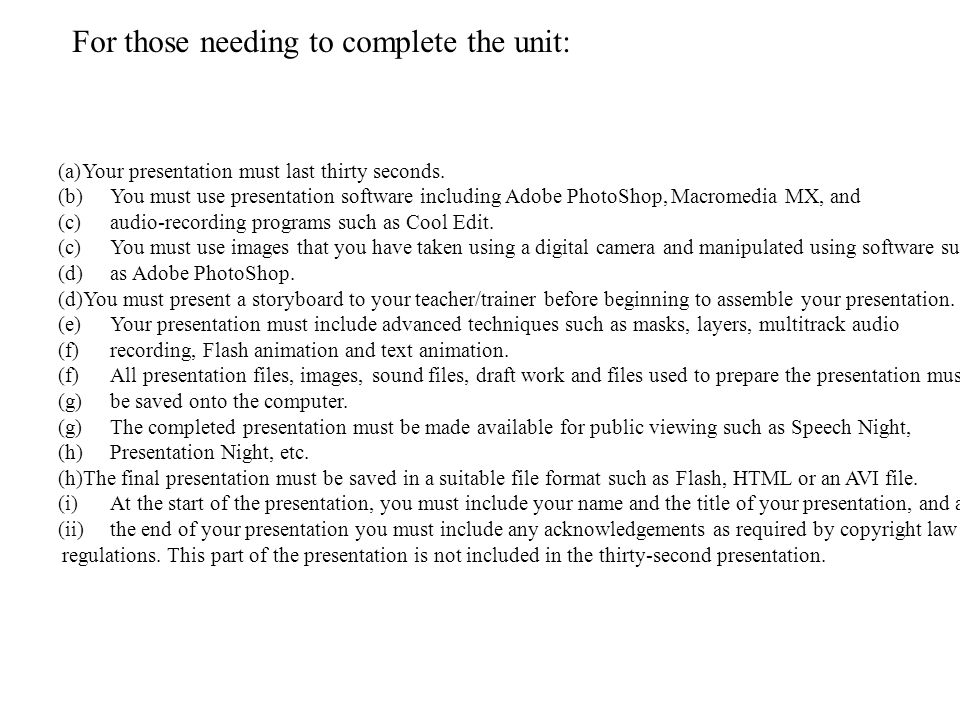 For those needing to complete the unit: (a)Your presentation must last thirty seconds.
