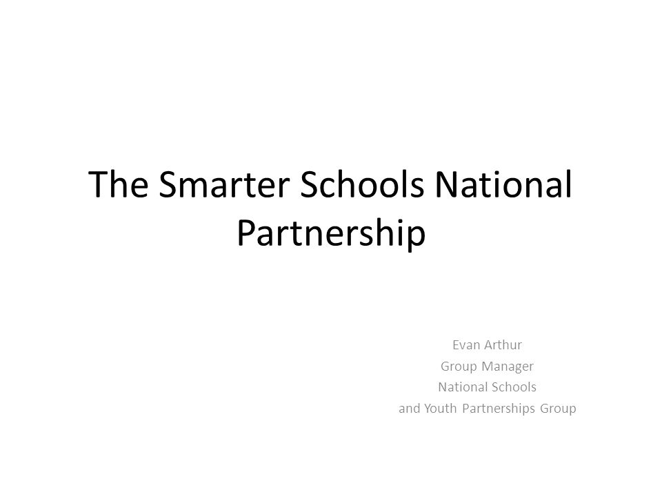 The Smarter Schools National Partnership Evan Arthur Group Manager National Schools and Youth Partnerships Group