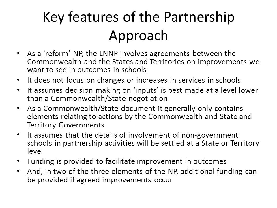 Components of the NP There are three sub-elements of the NP – The Literacy and Numeracy NP – The Low Socio-Economic Status School Communities NP – The Improving Teacher Quality NP Taken together they attempt to address major issues affecting the quality of Australian schools The first two involve selected schools in all States and Territories – The third concentrates on system wide improvements The LNNP and the Improving Teacher Quality NP run until end 2013 The Low SES NP runs to end 2015 How they are progressing and how we are reporting on progress is dealt with by Mary Anne How the NPs are operating within a State is dealt with by Jenny