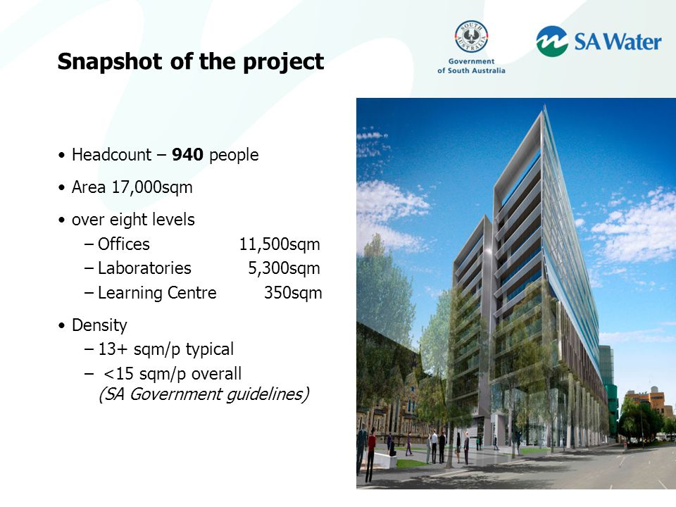 Snapshot of the project Headcount – 940 people Area 17,000sqm over eight levels –Offices 11,500sqm –Laboratories 5,300sqm –Learning Centre 350sqm Density –13+ sqm/p typical – <15 sqm/p overall (SA Government guidelines)