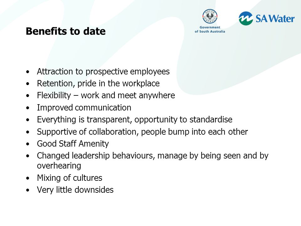 Benefits to date Attraction to prospective employees Retention, pride in the workplace Flexibility – work and meet anywhere Improved communication Everything is transparent, opportunity to standardise Supportive of collaboration, people bump into each other Good Staff Amenity Changed leadership behaviours, manage by being seen and by overhearing Mixing of cultures Very little downsides