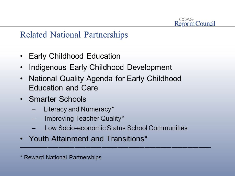 Related National Partnerships Early Childhood Education Indigenous Early Childhood Development National Quality Agenda for Early Childhood Education and Care Smarter Schools –Literacy and Numeracy* – Improving Teacher Quality* – Low Socio-economic Status School Communities Youth Attainment and Transitions* ___________________________________________________________________________________________________________ * Reward National Partnerships
