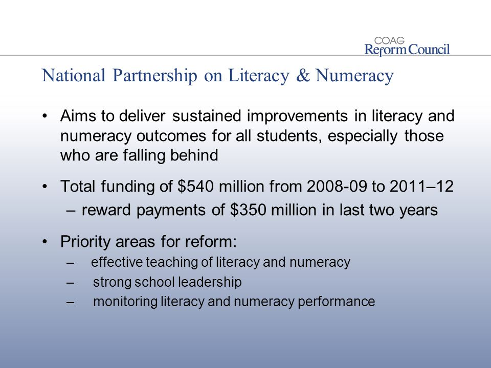 National Partnership on Literacy & Numeracy Aims to deliver sustained improvements in literacy and numeracy outcomes for all students, especially those who are falling behind Total funding of $540 million from 2008-09 to 2011–12 –reward payments of $350 million in last two years Priority areas for reform: –effective teaching of literacy and numeracy – strong school leadership – monitoring literacy and numeracy performance