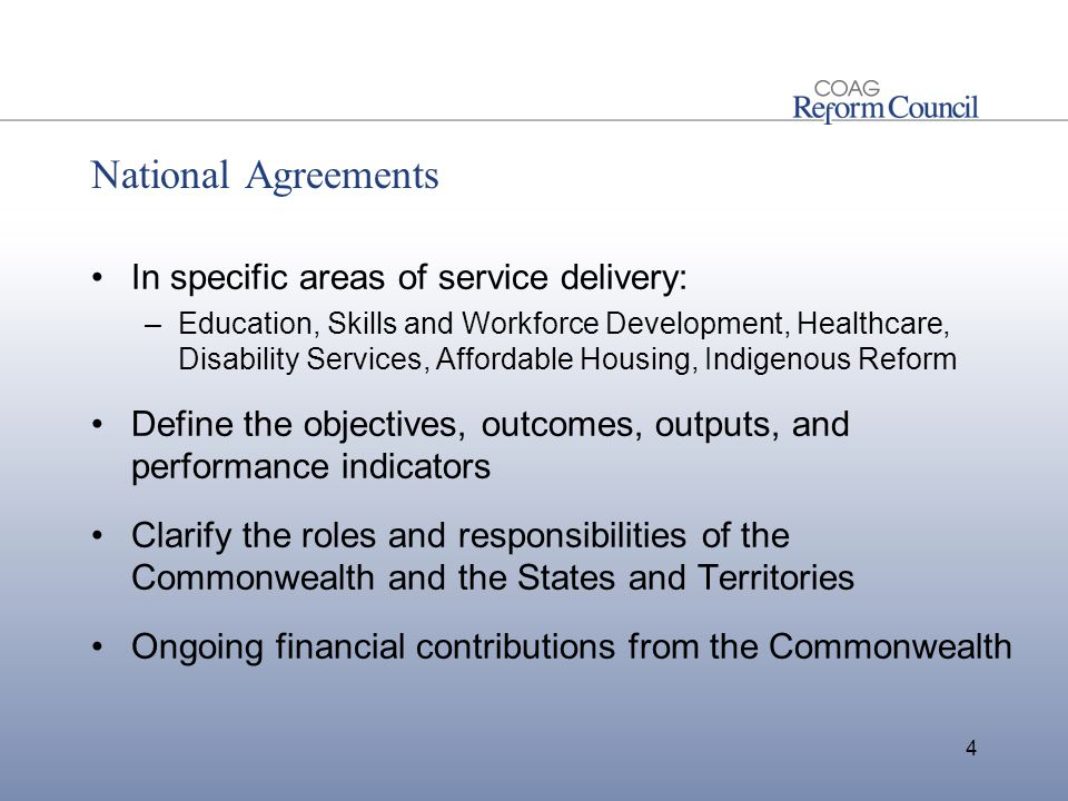 National Agreements In specific areas of service delivery: –Education, Skills and Workforce Development, Healthcare, Disability Services, Affordable Housing, Indigenous Reform Define the objectives, outcomes, outputs, and performance indicators Clarify the roles and responsibilities of the Commonwealth and the States and Territories Ongoing financial contributions from the Commonwealth 4