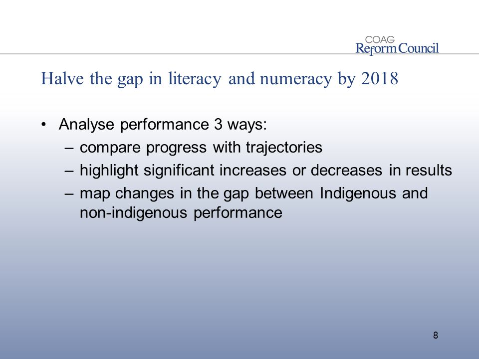 Halve the gap in literacy and numeracy by 2018 Analyse performance 3 ways: –compare progress with trajectories –highlight significant increases or decreases in results –map changes in the gap between Indigenous and non-indigenous performance 8