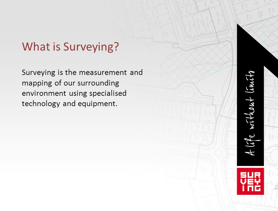 What is Surveying? Surveying is the measurement and mapping of our surrounding environment using specialised technology and equipment.
