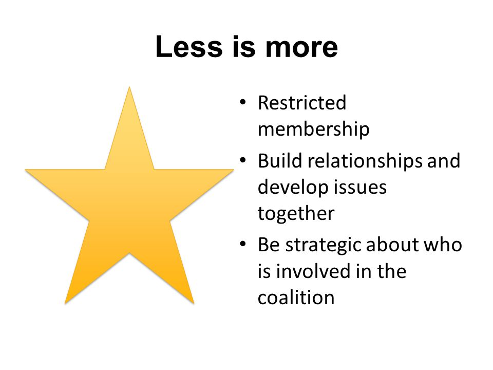 Less is more Restricted membership Build relationships and develop issues together Be strategic about who is involved in the coalition