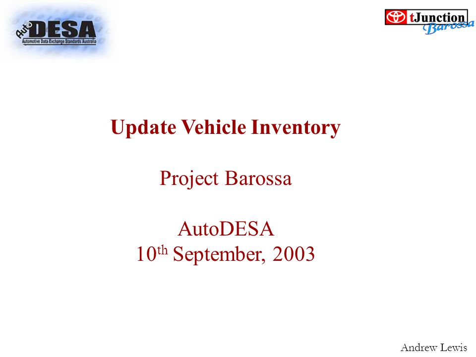 Update Vehicle Inventory Project Barossa AutoDESA 10 th September, 2003 Andrew Lewis