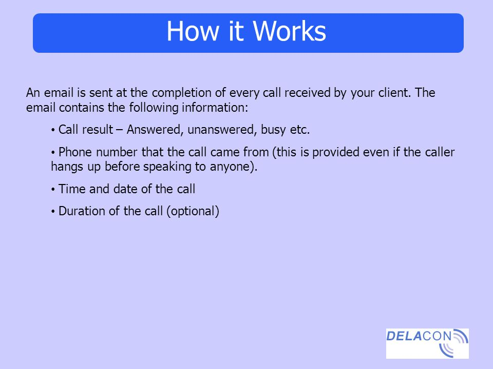 How it Works An email is sent at the completion of every call received by your client. The email contains the following information: Call result – Ans
