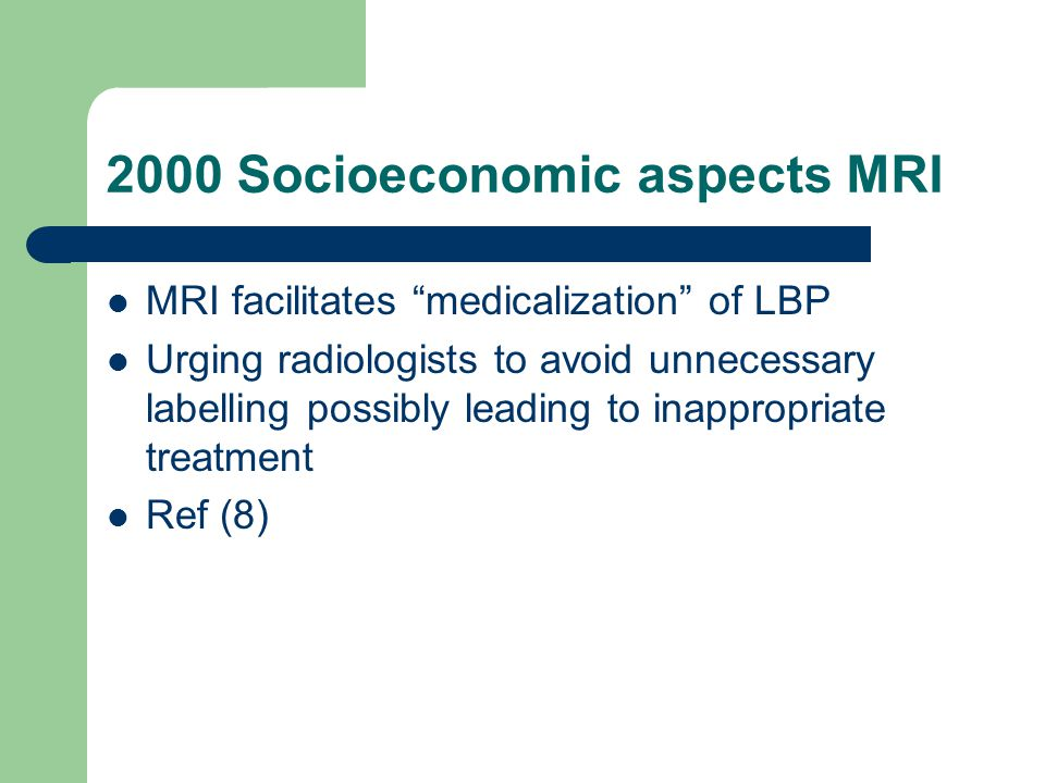 2000 Socioeconomic aspects MRI MRI facilitates medicalization of LBP Urging radiologists to avoid unnecessary labelling possibly leading to inappropriate treatment Ref (8)