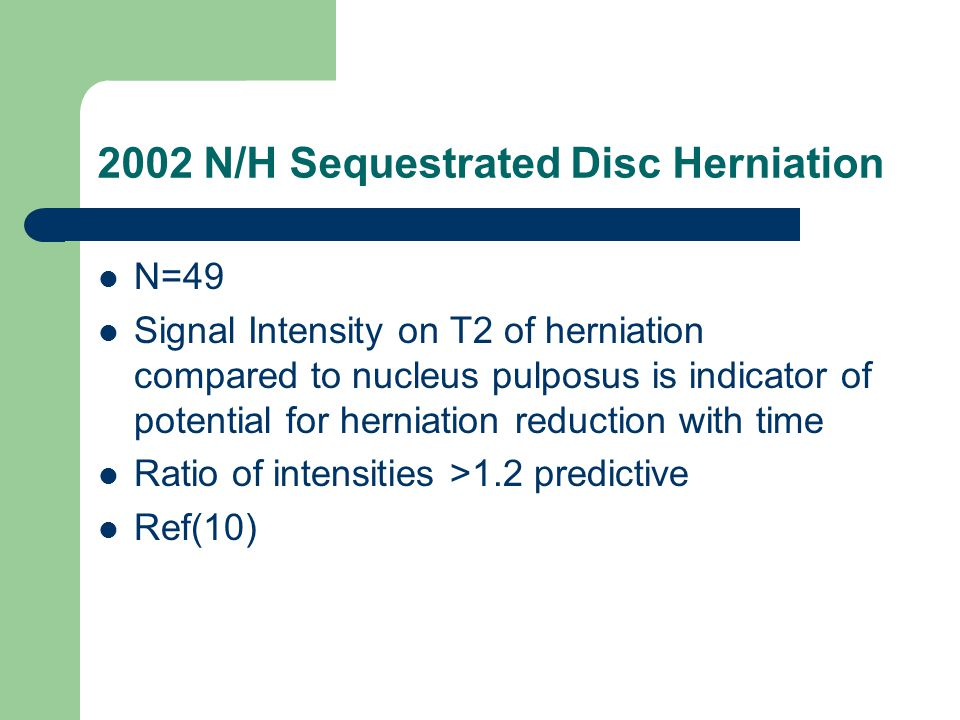 2002 N/H Sequestrated Disc Herniation N=49 Signal Intensity on T2 of herniation compared to nucleus pulposus is indicator of potential for herniation