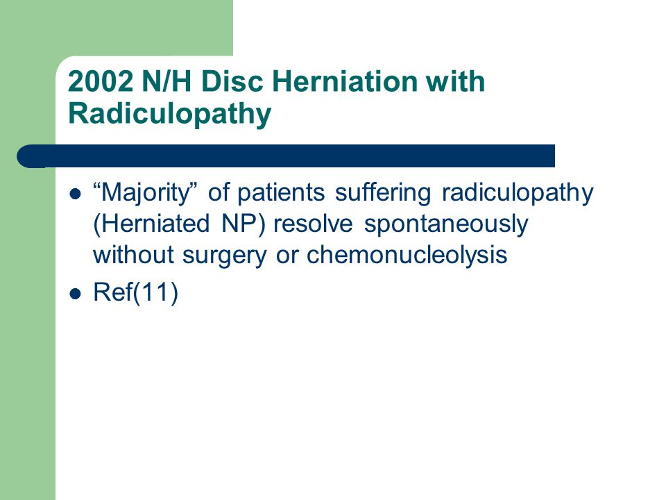 "2002 N/H Disc Herniation with Radiculopathy ""Majority"" of patients suffering radiculopathy (Herniated NP) resolve spontaneously without surgery or che"