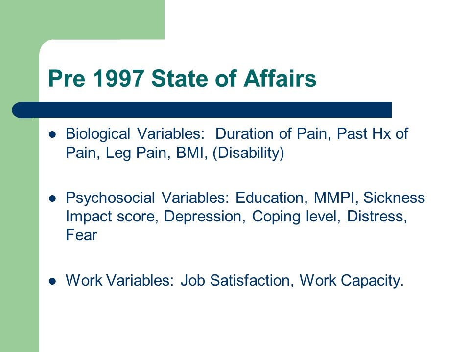 Pre 1997 State of Affairs Biological Variables: Duration of Pain, Past Hx of Pain, Leg Pain, BMI, (Disability) Psychosocial Variables: Education, MMPI, Sickness Impact score, Depression, Coping level, Distress, Fear Work Variables: Job Satisfaction, Work Capacity.