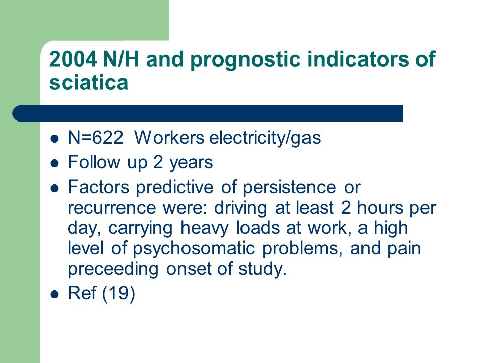 2004 N/H and prognostic indicators of sciatica N=622 Workers electricity/gas Follow up 2 years Factors predictive of persistence or recurrence were: driving at least 2 hours per day, carrying heavy loads at work, a high level of psychosomatic problems, and pain preceeding onset of study.