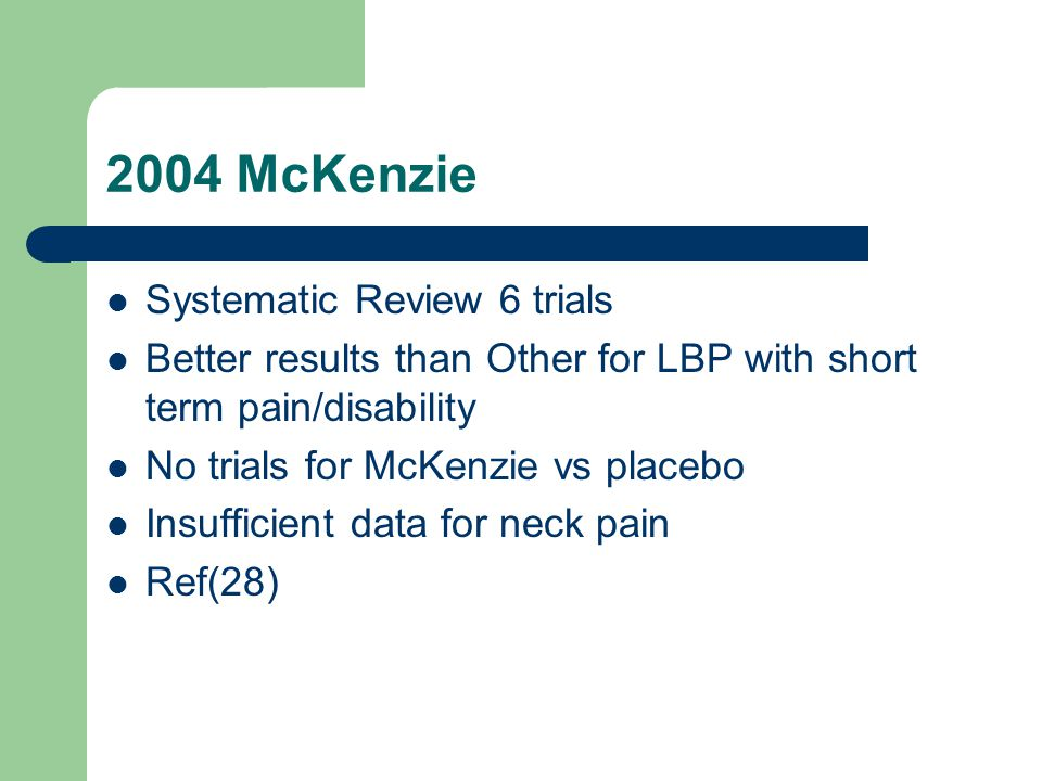 2004 McKenzie Systematic Review 6 trials Better results than Other for LBP with short term pain/disability No trials for McKenzie vs placebo Insufficient data for neck pain Ref(28)