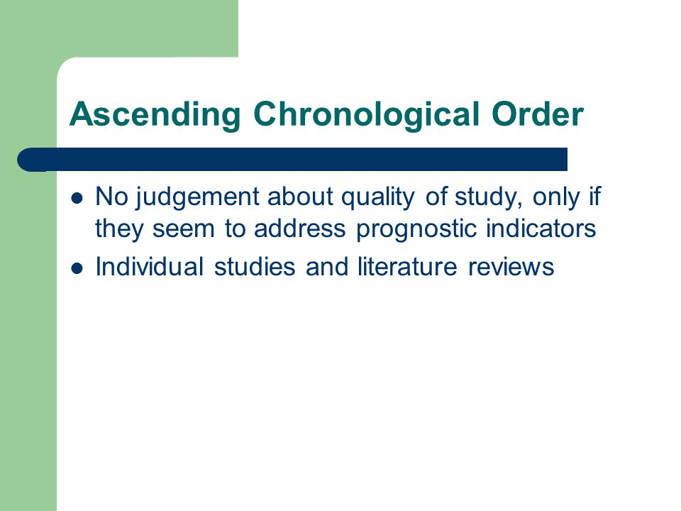 Ascending Chronological Order No judgement about quality of study, only if they seem to address prognostic indicators Individual studies and literature reviews