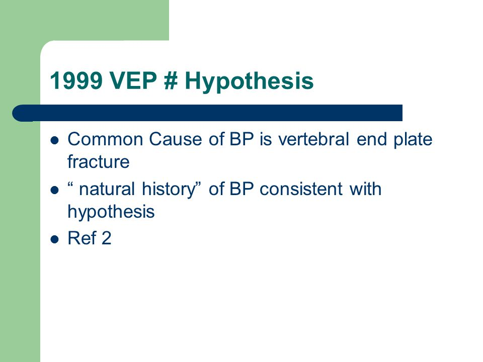 "1999 VEP # Hypothesis Common Cause of BP is vertebral end plate fracture "" natural history"" of BP consistent with hypothesis Ref 2"