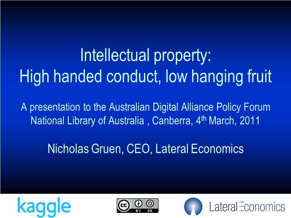 1 Intellectual property: High handed conduct, low hanging fruit A presentation to the Australian Digital Alliance Policy Forum National Library of Australia, Canberra, 4 th March, 2011 Nicholas Gruen, CEO, Lateral Economics