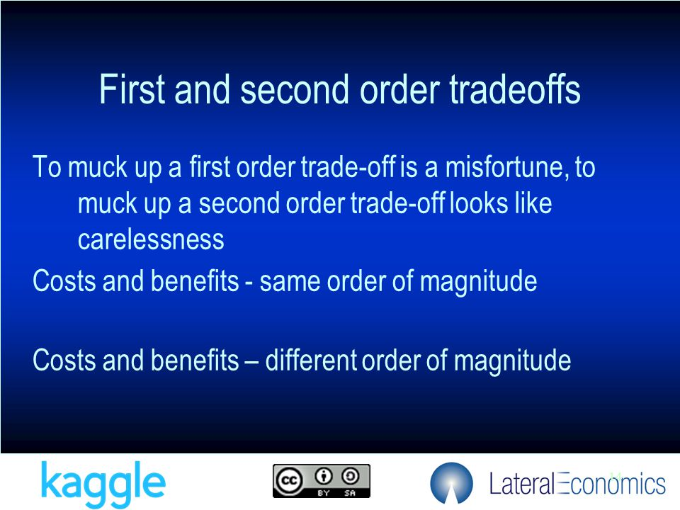 14 To muck up a first order trade-off is a misfortune, to muck up a second order trade-off looks like carelessness Costs and benefits - same order of magnitude Costs and benefits – different order of magnitude First and second order tradeoffs