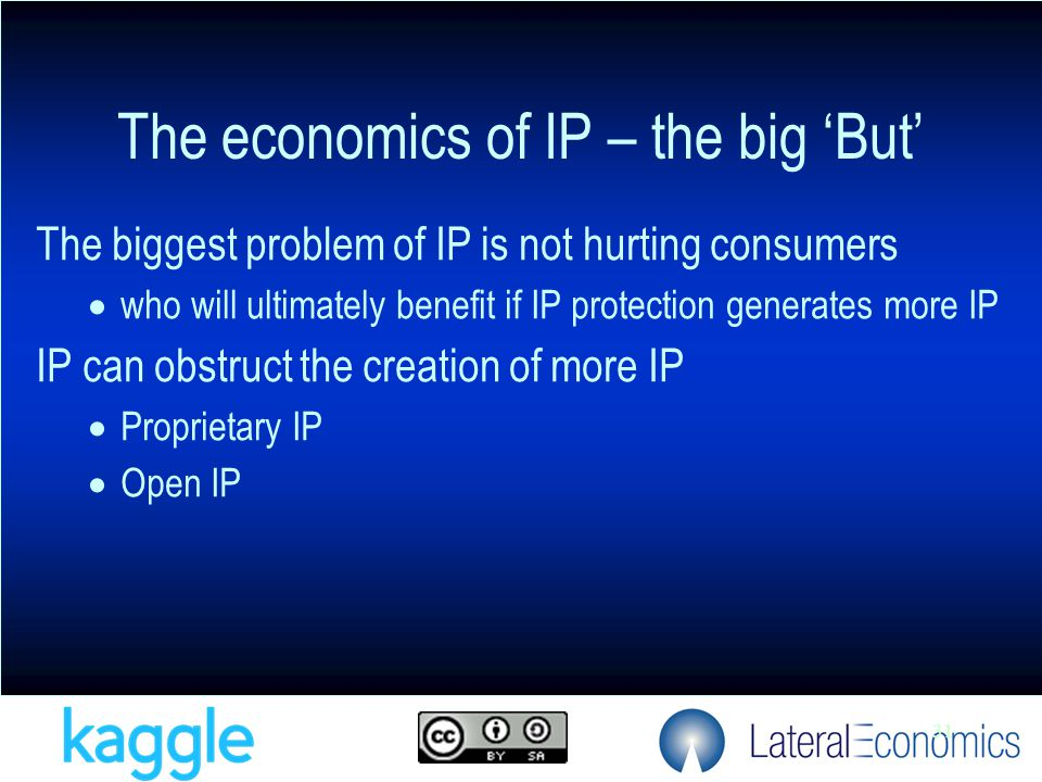 31 The biggest problem of IP is not hurting consumers  who will ultimately benefit if IP protection generates more IP IP can obstruct the creation of more IP  Proprietary IP  Open IP The economics of IP – the big 'But'