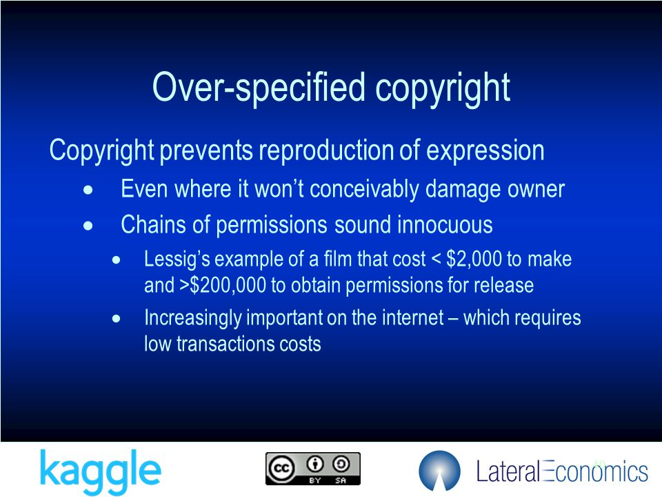 40 Copyright prevents reproduction of expression  Even where it won't conceivably damage owner  Chains of permissions sound innocuous  Lessig's example of a film that cost $200,000 to obtain permissions for release  Increasingly important on the internet – which requires low transactions costs Over-specified copyright