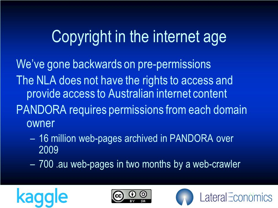 42 Copyright in the internet age We've gone backwards on pre-permissions The NLA does not have the rights to access and provide access to Australian internet content PANDORA requires permissions from each domain owner –16 million web-pages archived in PANDORA over 2009 –700.au web-pages in two months by a web-crawler