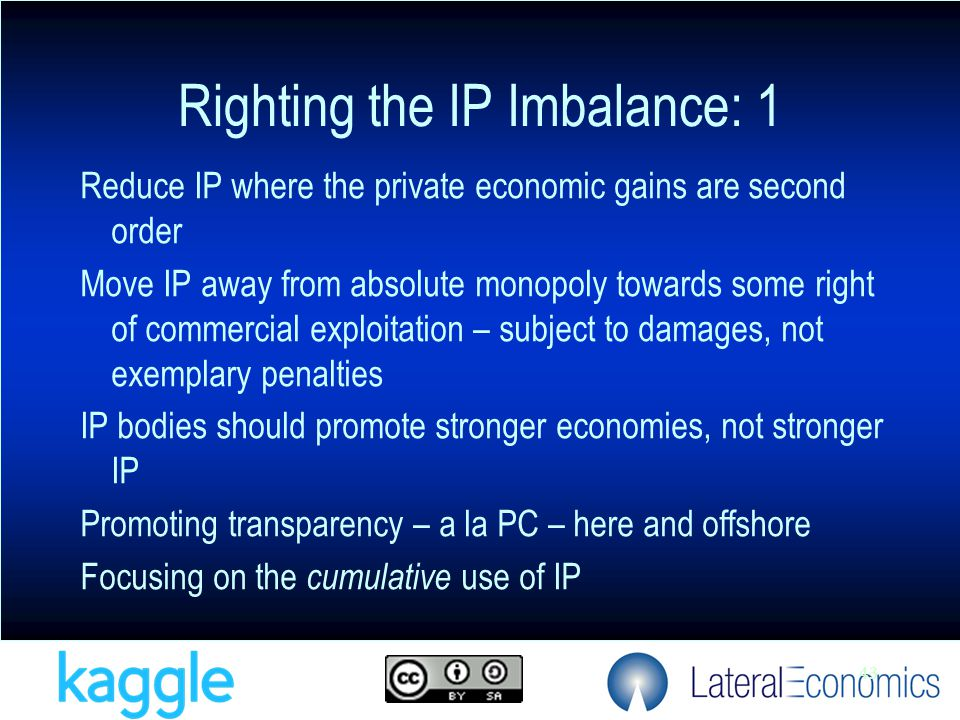 43 Reduce IP where the private economic gains are second order Move IP away from absolute monopoly towards some right of commercial exploitation – subject to damages, not exemplary penalties IP bodies should promote stronger economies, not stronger IP Promoting transparency – a la PC – here and offshore Focusing on the cumulative use of IP Righting the IP Imbalance: 1
